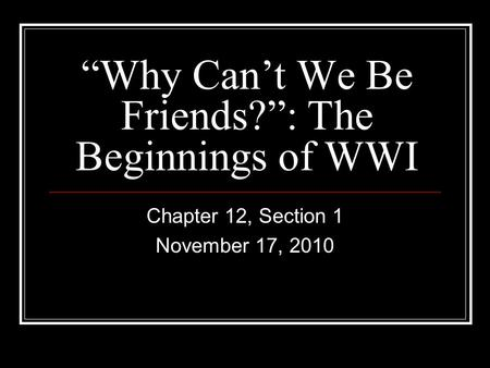 """Why Can't We Be Friends?"": The Beginnings of WWI Chapter 12, Section 1 November 17, 2010."