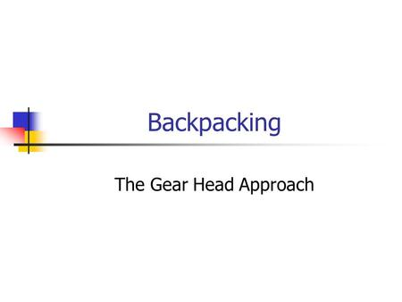 Backpacking The Gear Head Approach. Less is more…or less The Philosophy of the Gear Head.