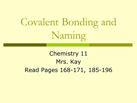 Covalent Bonding and Naming Chemistry 11 Mrs. Kay Read Pages 168-171, 185-196.