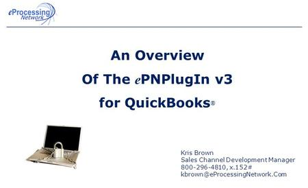 An Overview Of The e PNPlugIn v3 for QuickBooks ® Kris Brown Sales Channel Development Manager 800-296-4810, x.152#