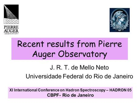 Recent results from Pierre Auger Observatory J. R. T. de Mello Neto Universidade Federal do Rio de Janeiro XI International Conference on Hadron Spectroscopy.