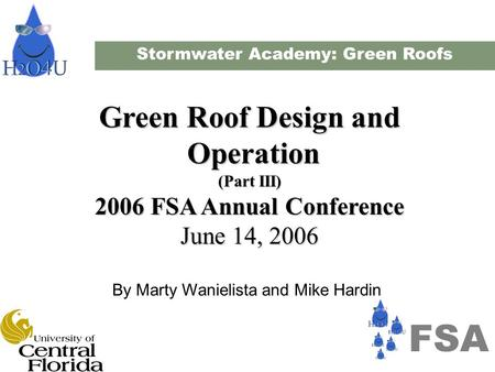 Stormwater Academy: Green Roofs Green Roof Design and Operation Operation (Part III) 2006 FSA Annual Conference June 14, 2006 By Marty Wanielista and Mike.