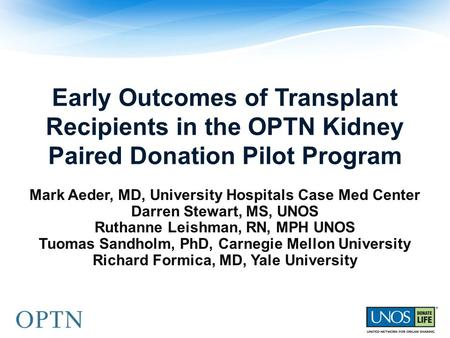 Early Outcomes of Transplant Recipients in the OPTN Kidney Paired Donation Pilot Program Mark Aeder, MD, University Hospitals Case Med Center Darren Stewart,