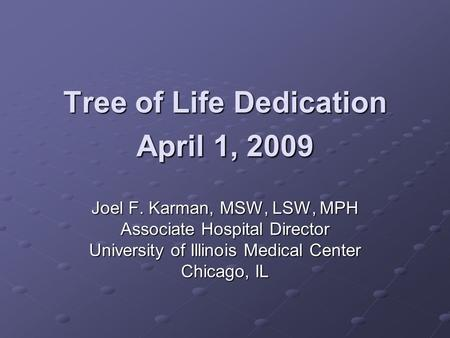 Tree of Life Dedication April 1, 2009 Joel F. Karman, MSW, LSW, MPH Associate Hospital Director University of Illinois Medical Center Chicago, IL.
