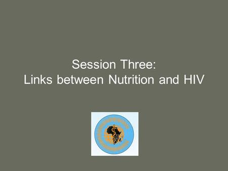 Session Three: Links between Nutrition and HIV. 2 Purpose Provide information about the relationship between nutrition and HIV.