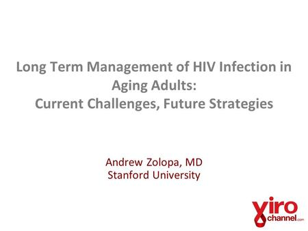 Long Term Management of HIV Infection in Aging Adults: Current Challenges, Future Strategies Andrew Zolopa, MD Stanford University.