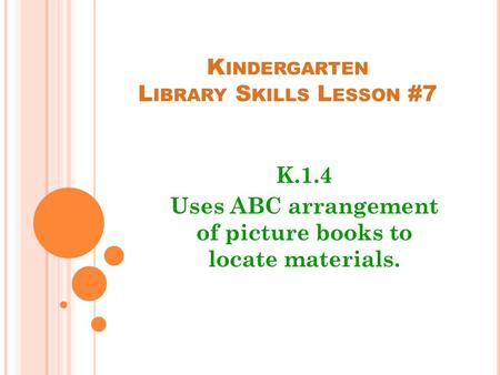 K INDERGARTEN L IBRARY S KILLS L ESSON #7 K.1.4 Uses ABC arrangement of picture books to locate materials.