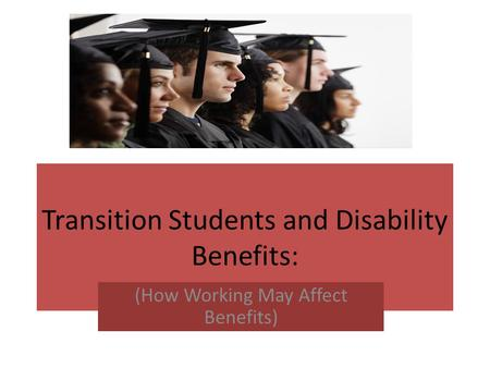 Transition Students and Disability Benefits: (How Working May Affect Benefits)