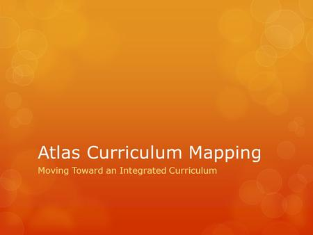 Atlas Curriculum Mapping Moving Toward an Integrated Curriculum.