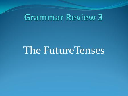 Grammar Review 3 The FutureTenses.