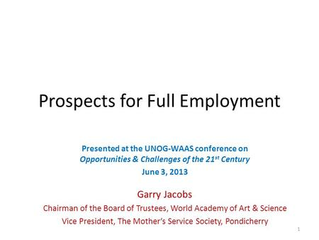 Prospects for Full Employment Presented at the UNOG-WAAS conference on Opportunities & Challenges of the 21 st Century June 3, 2013 Garry Jacobs Chairman.