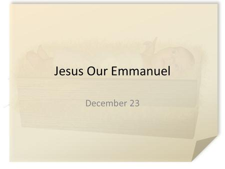 Jesus Our Emmanuel December 23. What do you think? What kinds of dreams and expectations do people typically have for their children? Consider what God's.
