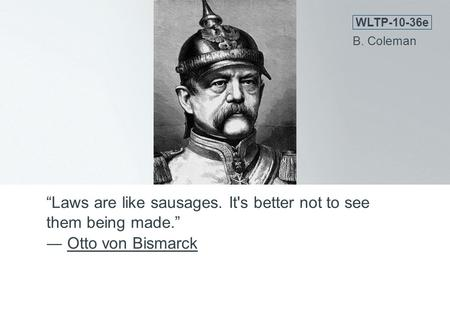 """Laws are like sausages. It's better not to see them being made."" ― Otto von BismarckOtto von Bismarck WLTP-10-36e B. Coleman."
