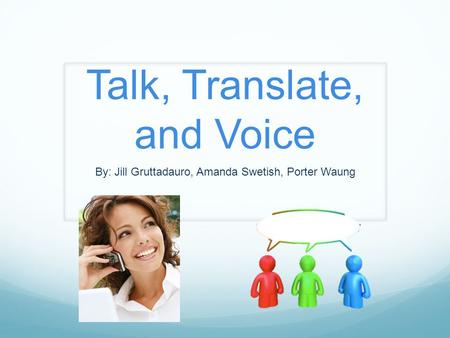 Talk, Translate, and Voice By: Jill Gruttadauro, Amanda Swetish, Porter Waung.