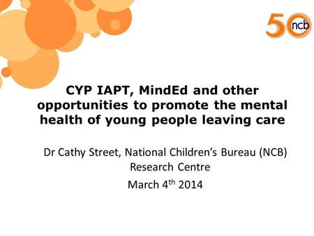 CYP IAPT, MindEd and other opportunities to promote the mental health of young people leaving care Dr Cathy Street, National Children's Bureau (NCB) Research.