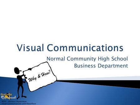 NCHS – Business Department Visual Communications with PowerPoint Normal Community High School Business Department Why & How?