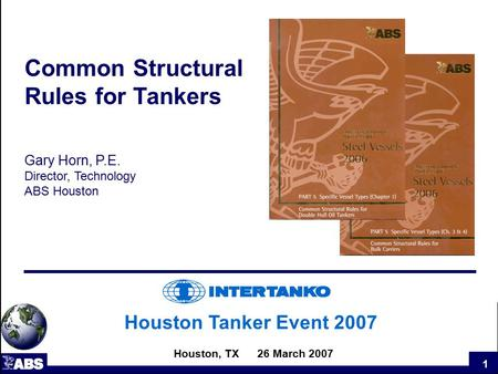 1 Houston Tanker Event 2007 Houston, TX 26 March 2007 Common Structural Rules for Tankers Gary Horn, P.E. Director, Technology ABS Houston.