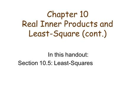 Chapter 10 Real Inner Products and Least-Square (cont.) In this handout: Section 10.5: Least-Squares.