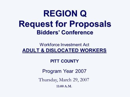 REGION Q Request for Proposals Bidders' Conference Workforce Investment Act ADULT & DISLOCATED WORKERS PITT COUNTY Program Year 2007 Thursday, March 29,