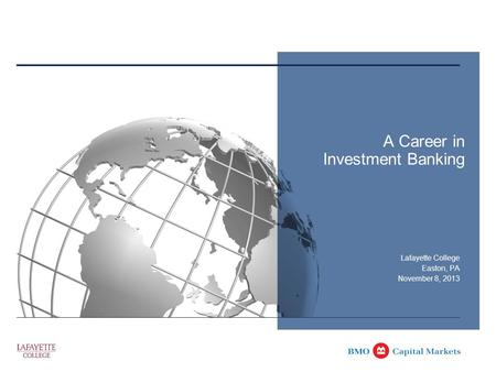 A Career in Investment Banking Lafayette College Easton, PA November 8, 2013.