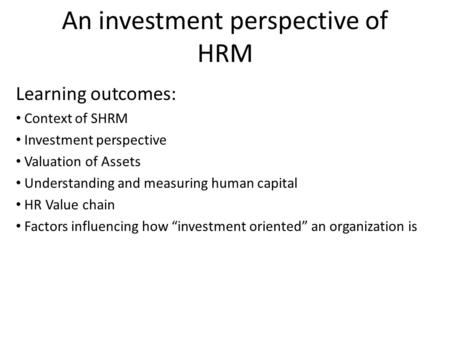 An investment perspective of HRM Learning outcomes: Context of SHRM Investment perspective Valuation of Assets Understanding and measuring human capital.