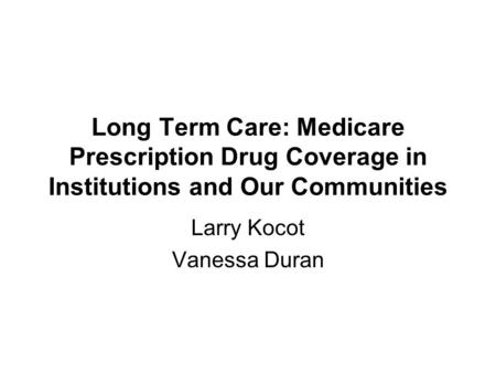 Long Term Care: Medicare Prescription Drug Coverage in Institutions and Our Communities Larry Kocot Vanessa Duran.