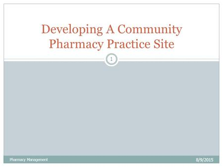 8/9/2015 Pharmacy Management 1 Developing A Community Pharmacy Practice Site.