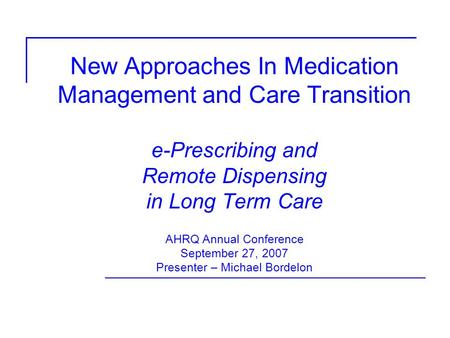 New Approaches In Medication Management and Care Transition e-Prescribing and Remote Dispensing in Long Term Care AHRQ Annual Conference September 27,