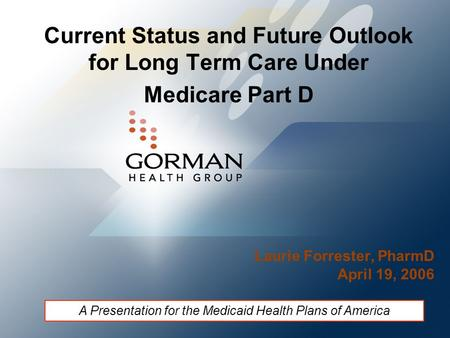 Current Status and Future Outlook for Long Term Care Under Medicare Part D Laurie Forrester, PharmD April 19, 2006 A Presentation for the Medicaid Health.