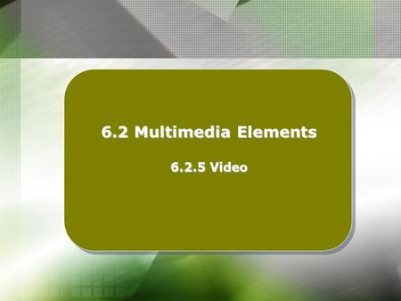 6.2 Multimedia Elements 6.2.5 Video. Learning Outcomes : At the end of this topic, students should be able to : Describe the purpose of using video in.