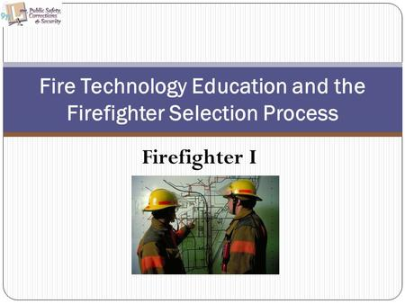 Firefighter I Fire Technology Education and the Firefighter Selection Process.