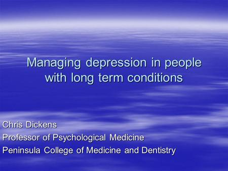 Managing depression in people with long term conditions Chris Dickens Professor of Psychological Medicine Peninsula College of Medicine and Dentistry.