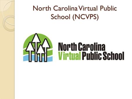 North Carolina Virtual Public School (NCVPS). What is NCVPS? Online distance instructional model State-approved curricula taught by licensed, highly-qualified.