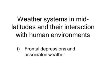 Weather systems in mid- latitudes and their interaction with human environments i)Frontal depressions and associated weather.
