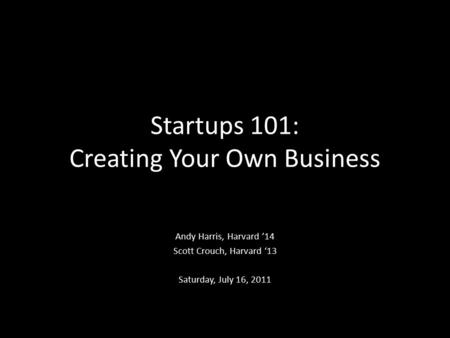 Startups 101: Creating Your Own Business Andy Harris, Harvard '14 Scott Crouch, Harvard '13 Saturday, July 16, 2011.