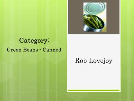 Rob Lovejoy Category: Green Beans - Canned. Overview Total category sales for canned green beans in 2007 was $448,928 56 total category sku's 27% Item.