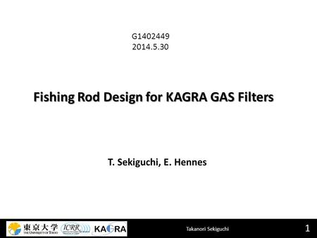 Takanori Sekiguchi Fishing Rod Design for KAGRA GAS Filters 1 T. Sekiguchi, E. Hennes G1402449 2014.5.30.