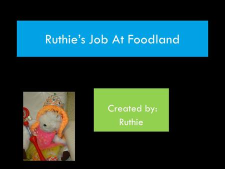 Ruthie's Job At Foodland Created by: Ruthie. Foodland Grocery Store My Responsibilities: Working as a cashier Stocking shelves Baker.