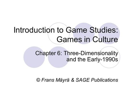 Introduction to Game Studies: Games in Culture Chapter 6: Three-Dimensionality and the Early-1990s © Frans Mäyrä & SAGE Publications.