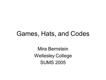 Games, Hats, and Codes Mira Bernstein Wellesley College SUMS 2005.