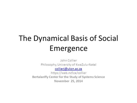 The Dynamical Basis of Social Emergence John Collier Philosophy, University of KwaZulu-Natal https://web.ncf.ca/collier Bertalanffy.