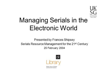 Presented by Frances Shipsey Serials Resource Management for the 21 st Century 25 February 2004 Managing Serials in the Electronic World.