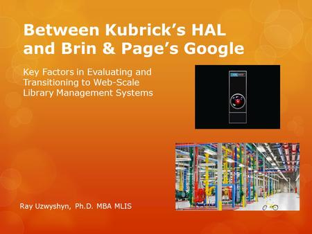 Between Kubrick's HAL and Brin & Page's Google Ray Uzwyshyn, Ph.D. MBA MLIS Key Factors in Evaluating and Transitioning to Web-Scale Library Management.