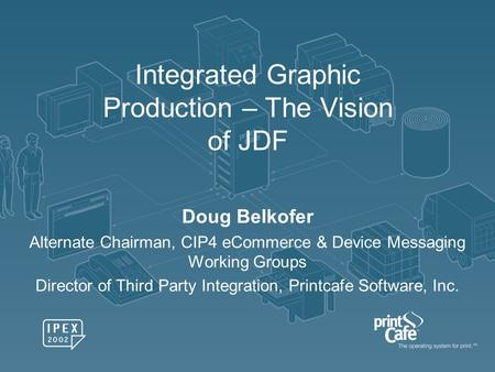 Integrated Graphic Production – The Vision of JDF Doug Belkofer Alternate Chairman, CIP4 eCommerce & Device Messaging Working Groups Director of Third.