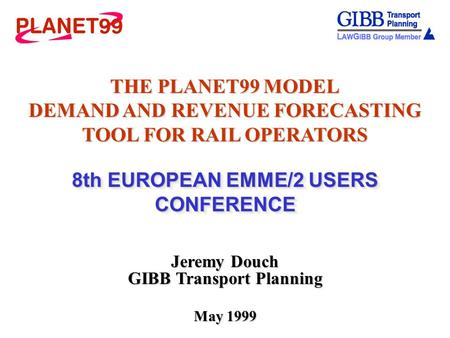 THE PLANET99 MODEL DEMAND AND REVENUE FORECASTING TOOL FOR RAIL OPERATORS 8th EUROPEAN EMME/2 USERS CONFERENCE Jeremy Douch GIBB Transport Planning May.