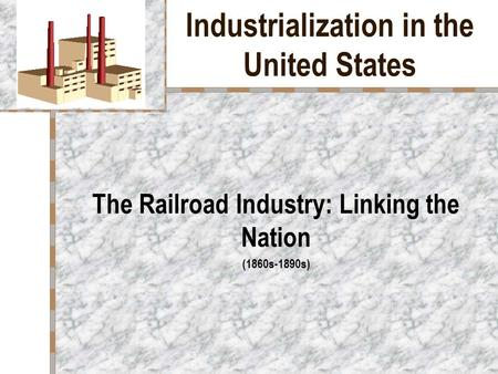 Industrialization in the United States The Railroad Industry: Linking the Nation (1860s-1890s)