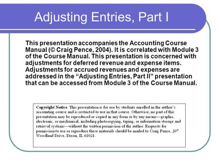 Adjusting Entries, Part I This presentation accompanies the Accounting Course Manual (© Craig Pence, 2004). It is correlated with Module 3 of the Course.