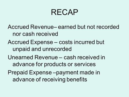 RECAP Accrued Revenue– earned but not recorded nor cash received Accrued Expense – costs incurred but unpaid and unrecorded Unearned Revenue – cash received.