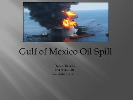 Gulf of Mexico Oil Spill Daniel Broers INDT 442-40 December, 3 2012.