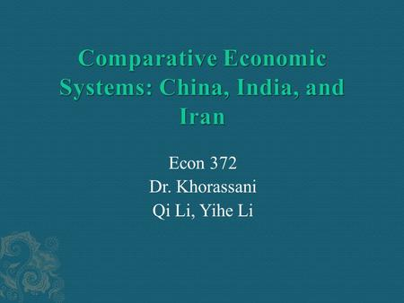 Econ 372 Dr. Khorassani Qi Li, Yihe Li.  Backgrounds of China, India, and Iran  Compare and classify the three economic systems based on six criterions.